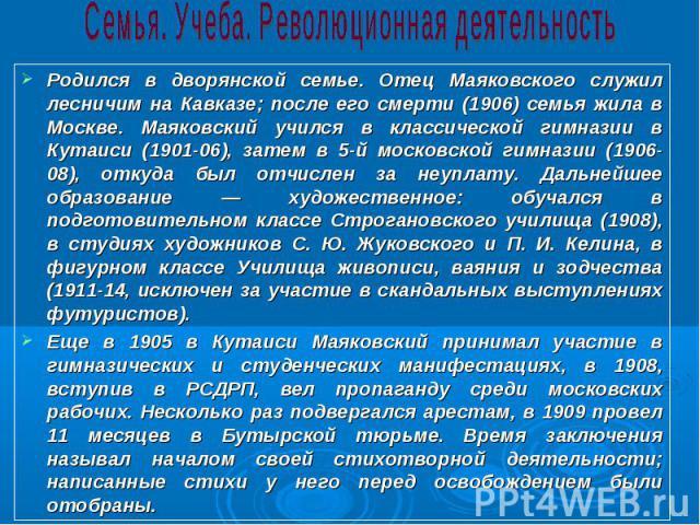 Родился в дворянской семье. Отец Маяковского служил лесничим на Кавказе; после его смерти (1906) семья жила в Москве. Маяковский учился в классической гимназии в Кутаиси (1901-06), затем в 5-й московской гимназии (1906-08), откуда был отчислен за не…