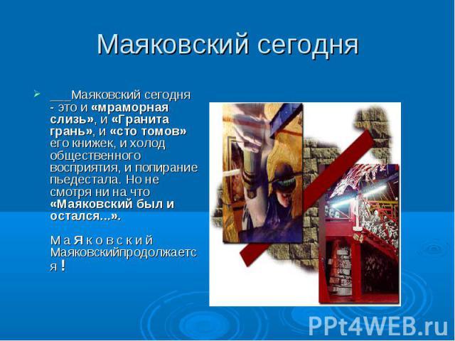 ___Маяковский сегодня - это и «мраморная слизь», и «Гранита грань», и «сто томов» его книжек, и холод общественного восприятия, и попирание пьедестала. Но не смотря ни на что «Маяковский был и остался...». М а Я к о в с к и й Маяковскийпродолжается …
