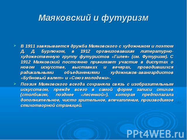 В 1911 завязывается дружба Маяковского с художником и поэтом Д. Д. Бурлюком, в 1912 организовавшим литературно-художественную группу футуристов «Гилея» (см. Футуризм). С 1912 Маяковский постоянно принимает участие в диспутах о новом искусстве, выста…