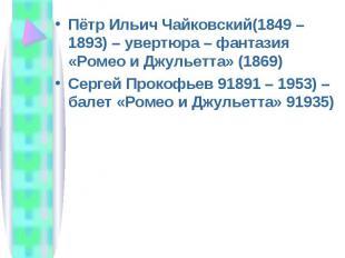 Пётр Ильич Чайковский(1849 – 1893) – увертюра – фантазия «Ромео и Джульетта» (18
