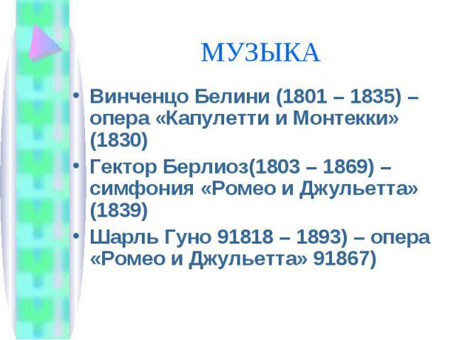 Винченцо Белини (1801 – 1835) – опера «Капулетти и Монтекки» (1830) Винченцо Белини (1801 – 1835) – опера «Капулетти и Монтекки» (1830) Гектор Берлиоз(1803 – 1869) – симфония «Ромео и Джульетта» (1839) Шарль Гуно 91818 – 1893) – опера «Ромео и Джуль…