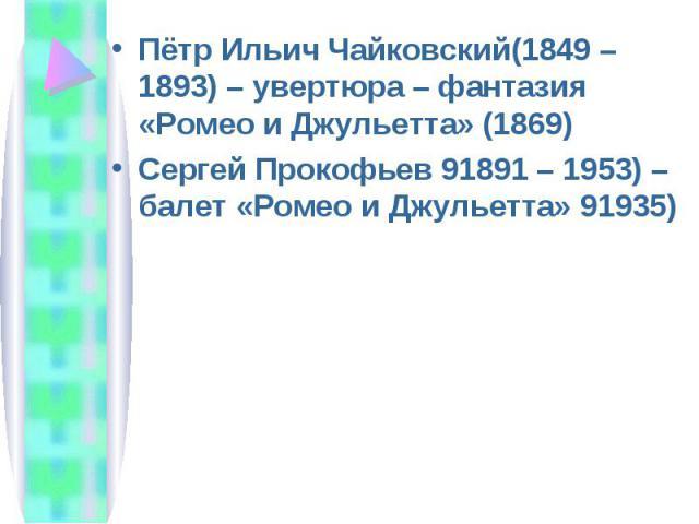 Пётр Ильич Чайковский(1849 – 1893) – увертюра – фантазия «Ромео и Джульетта» (1869) Пётр Ильич Чайковский(1849 – 1893) – увертюра – фантазия «Ромео и Джульетта» (1869) Сергей Прокофьев 91891 – 1953) – балет «Ромео и Джульетта» 91935)