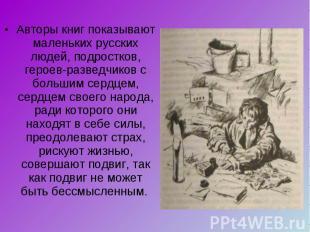 Авторы книг показывают маленьких русских людей, подростков, героев-разведчиков с