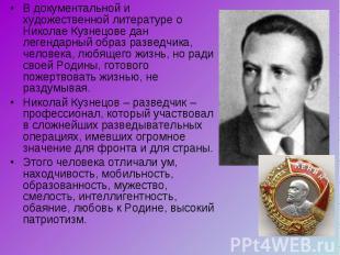 В документальной и художественной литературе о Николае Кузнецове дан легендарный