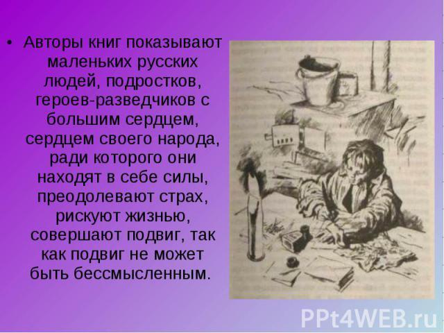 Авторы книг показывают маленьких русских людей, подростков, героев-разведчиков с большим сердцем, сердцем своего народа, ради которого они находят в себе силы, преодолевают страх, рискуют жизнью, совершают подвиг, так как подвиг не может быть бессмы…