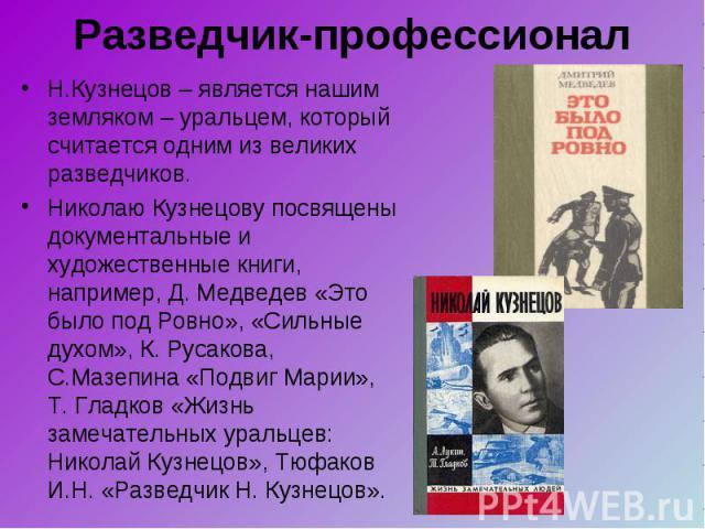 Н.Кузнецов – является нашим земляком – уральцем, который считается одним из великих разведчиков. Н.Кузнецов – является нашим земляком – уральцем, который считается одним из великих разведчиков. Николаю Кузнецову посвящены документальные и художестве…