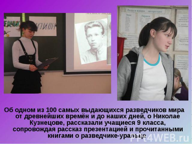 Об одном из 100 самых выдающихся разведчиков мира от древнейших времён и до наших дней, о Николае Кузнецове, рассказали учащиеся 9 класса, сопровождая рассказ презентацией и прочитанными книгами о разведчике-уральце Об одном из 100 самых выдающихся …