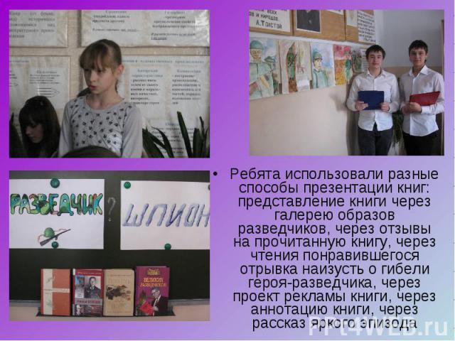 Ребята использовали разные способы презентации книг: представление книги через галерею образов разведчиков, через отзывы на прочитанную книгу, через чтения понравившегося отрывка наизусть о гибели героя-разведчика, через проект рекламы книги, через …