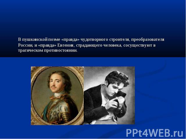 В пушкинской поэме «правда» чудотворного строителя, преобразователя России, и «правда» Евгения, страдающего человека, сосуществуют в трагическом противостоянии. В пушкинской поэме «правда» чудотворного строителя, преобразователя России, и «правда» Е…
