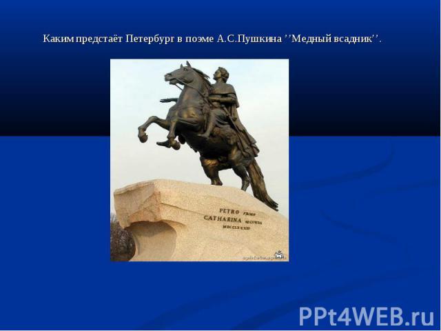 Каким предстаёт Петербург в поэме А.С.Пушкина ''Медный всадник''. Каким предстаёт Петербург в поэме А.С.Пушкина ''Медный всадник''.