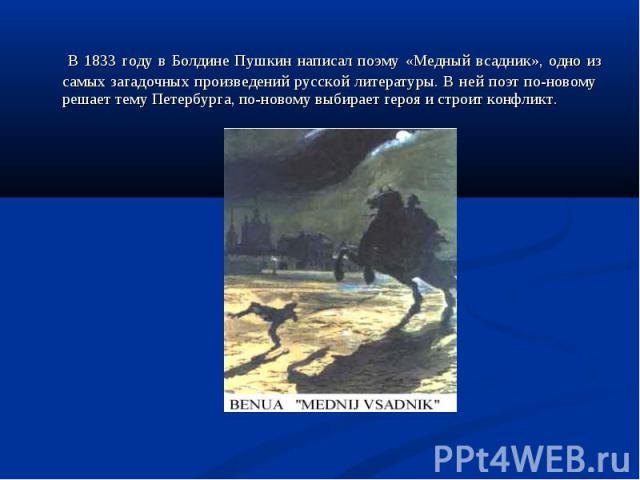 В 1833 году в Болдине Пушкин написал поэму «Медный всадник», одно из самых загадочных произведений русской литературы. В ней поэт по-новому решает тему Петербурга, по-новому выбирает героя и строит конфликт. В 1833 году в Болдине Пушкин написал поэм…