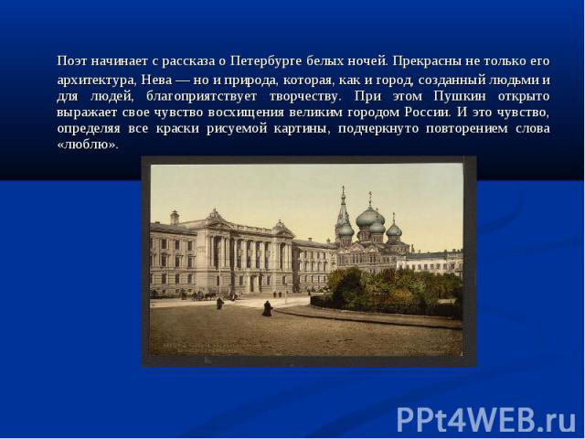 Поэт начинает с рассказа о Петербурге белых ночей. Прекрасны не только его архитектура, Нева — но и природа, которая, как и город, созданный людьми и для людей, благоприятствует творчеству. При этом Пушкин открыто выражает свое чувство восхищения ве…