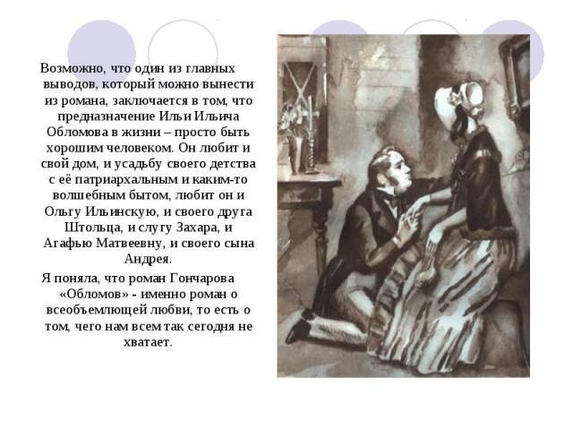 Возможно, что один из главных выводов, который можно вынести из романа, заключается в том, что предназначение Ильи Ильича Обломова в жизни – просто быть хорошим человеком. Он любит и свой дом, и усадьбу своего детства с её патриархальным и каким-то …