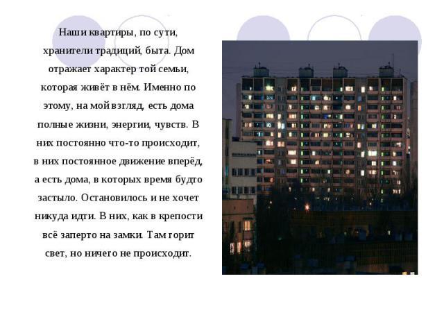 Наши квартиры, по сути, хранители традиций, быта. Дом отражает характер той семьи, которая живёт в нём. Именно по этому, на мой взгляд, есть дома полные жизни, энергии, чувств. В них постоянно что-то происходит, в них постоянное движение вперёд, а е…