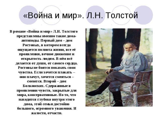 В романе «Война и мир» Л.Н. Толстого представлены именно такие дома-антиподы. Первый дом – дом Ростовых, в котором всегда ощущается полнота жизни, все её проявления, вечное движение и открытость людям. В нём всё делается от души, от самого сердца. Р…