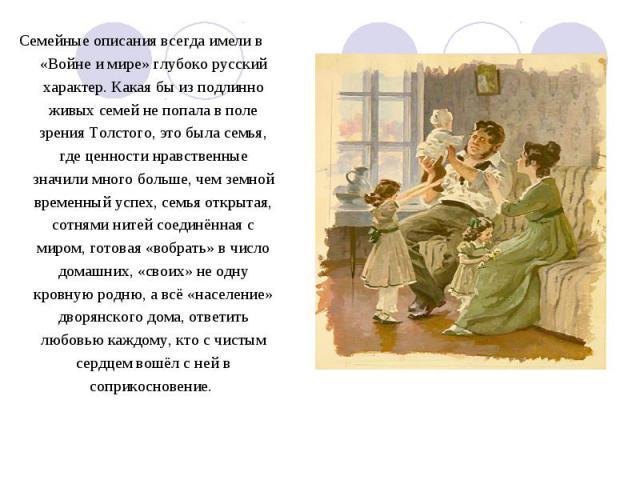 Семейные описания всегда имели в «Войне и мире» глубоко русский характер. Какая бы из подлинно живых семей не попала в поле зрения Толстого, это была семья, где ценности нравственные значили много больше, чем земной временный успех, семья открытая, …