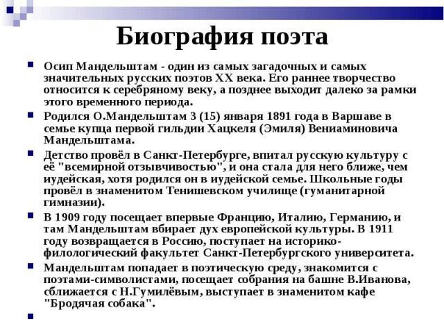 Осип Мандельштам - один из самых загадочных и самых значительных русских поэтов XX века. Его раннее творчество относится к серебряному веку, а позднее выходит далеко за рамки этого временного периода. Осип Мандельштам - один из самых загадочных и са…