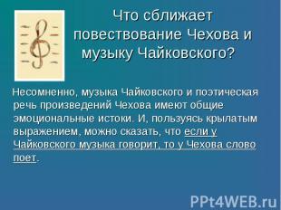 Несомненно, музыка Чайковского и поэтическая речь произведений Чехова имеют общи