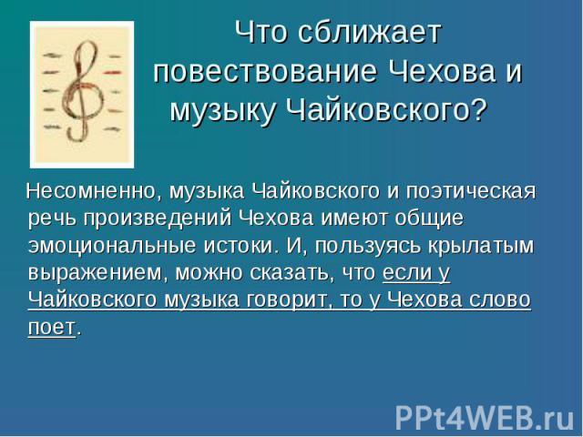 Несомненно, музыка Чайковского и поэтическая речь произведений Чехова имеют общие эмоциональные истоки. И, пользуясь крылатым выражением, можно сказать, что если у Чайковского музыка говорит, то у Чехова слово поет. Несомненно, музыка Чайковского и …