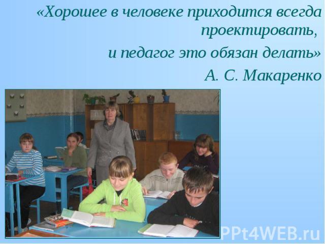 «Хорошее в человеке приходится всегда проектировать, «Хорошее в человеке приходится всегда проектировать, и педагог это обязан делать» А. С. Макаренко