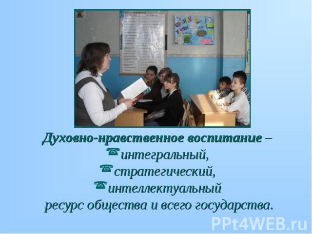 Духовно-нравственное воспитание – Духовно-нравственное воспитание – интегральный, стратегический, интеллектуальный ресурс общества и всего государства.