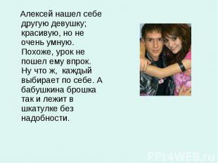 Алексей нашел себе другую девушку; красивую, но не очень умную. Похоже, урок не