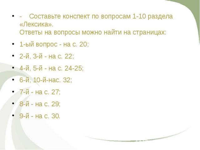- Составьте конспект по вопросам 1-10 раздела «Лексика». Ответы на вопросы можно найти на страницах: - Составьте конспект по вопросам 1-10 раздела «Лексика». Ответы на вопросы можно найти на страницах: 1-ый вопрос - на с. 20; 2-й, 3-й - на с. 22; 4-…