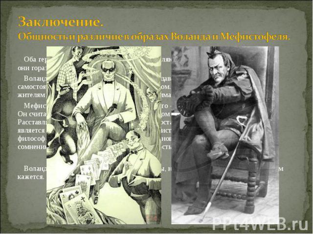 Оба героя, и Воланд, и Мефистофель, не являются каноническими Дьяволами, они гораздо сложнее. Оба героя, и Воланд, и Мефистофель, не являются каноническими Дьяволами, они гораздо сложнее. Воланд благороден, он проучивает людей, давая им возможность …