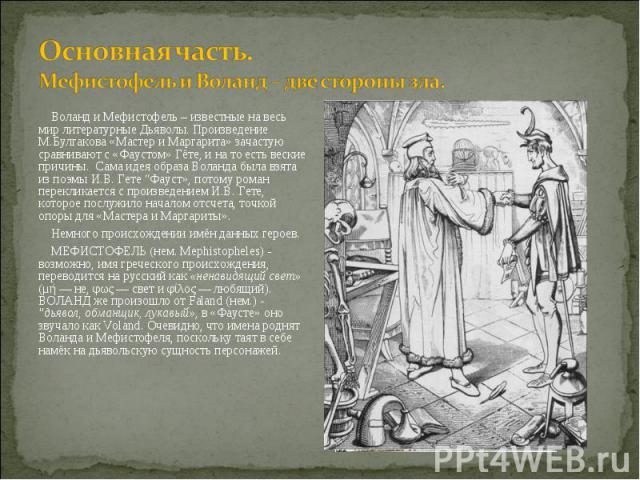 """Воланд и Мефистофель – известные на весь мир литературные Дьяволы. Произведение М.Булгакова «Мастер и Маргарита» зачастую сравнивают с «Фаустом» Гёте, и на то есть веские причины. Сама идея образа Воланда была взята из поэмы И.В. Гете """"Фауст», потом…"""