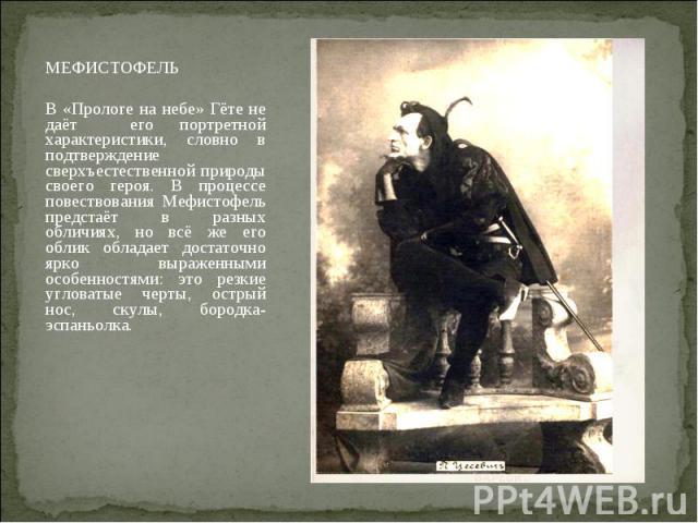 МЕФИСТОФЕЛЬ МЕФИСТОФЕЛЬ В «Прологе на небе» Гёте не даёт его портретной характеристики, словно в подтверждение сверхъестественной природы своего героя. В процессе повествования Мефистофель предстаёт в разных обличиях, но всё же его облик обладает до…