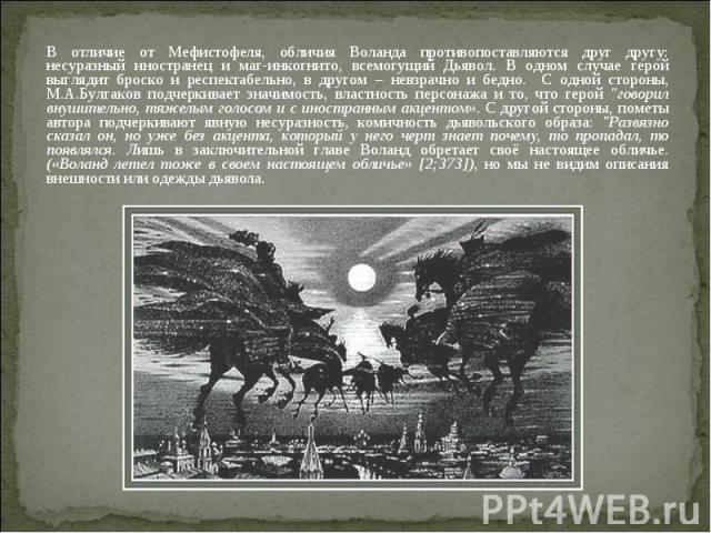 В отличие от Мефистофеля, обличия Воланда противопоставляются друг другу: несуразный иностранец и маг-инкогнито, всемогущий Дьявол. В одном случае герой выглядит броско и респектабельно, в другом – невзрачно и бедно. С одной стороны, М.А.Булгаков по…