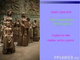 Зураб Церетели Зураб Церетели «Жены декабристов. Врата судьбы» Подвиг во имя люб