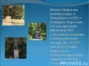 Именем Некрасова названы улицы: в Петербурге в 1918, в Рыбацком, Парголово. Его