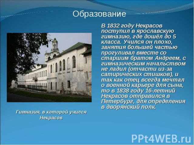 В 1832 году Некрасов поступил в ярославскую гимназию, где дошёл до 5 класса. Учился он плохо, занятия большей частью прогуливал вместе со старшим братом Андреем, с гимназическим начальством не ладил (отчасти из-за сатирических стишков), и так как от…