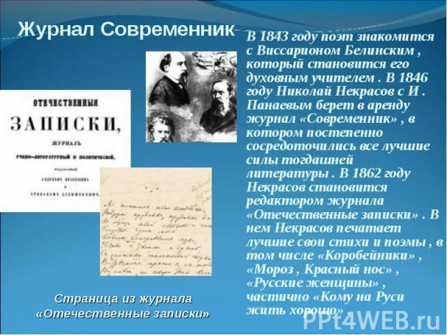 В 1843 году поэт знакомится с Виссарионом Белинским , который становится его духовным учителем . В 1846 году Николай Некрасов с И . Панаевым берет в аренду журнал «Современник» , в котором постепенно сосредоточились все лучшие силы тогдашней литерат…