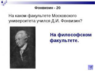 На каком факультете Московского университета учился Д.И. Фонвизин? На каком факу