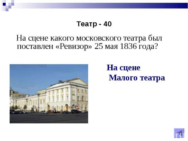 На сцене какого московского театра был поставлен «Ревизор» 25 мая 1836 года? На сцене какого московского театра был поставлен «Ревизор» 25 мая 1836 года?