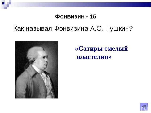 Как называл Фонвизина А.С. Пушкин? Как называл Фонвизина А.С. Пушкин?