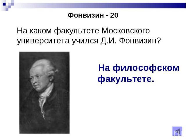 На каком факультете Московского университета учился Д.И. Фонвизин? На каком факультете Московского университета учился Д.И. Фонвизин?
