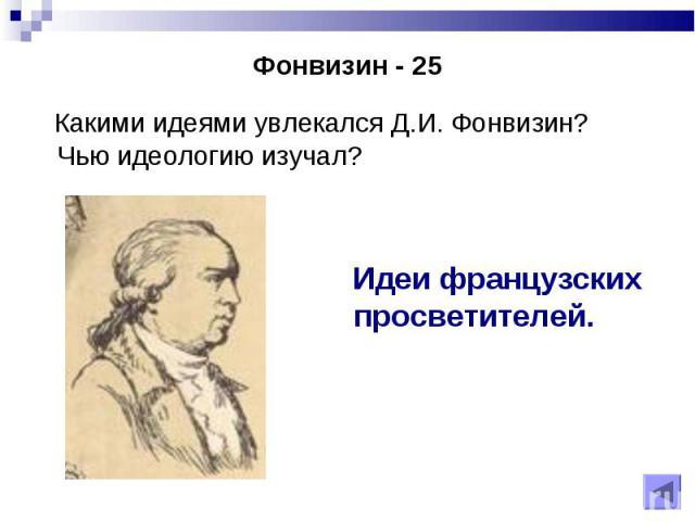 Какими идеями увлекался Д.И. Фонвизин? Чью идеологию изучал? Какими идеями увлекался Д.И. Фонвизин? Чью идеологию изучал?