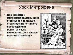 Про «экзамен» Митрофана сказано, что в этой сцене происходит столкновение истинн