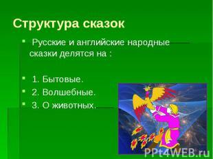Структура сказок Русские и английские народные сказки делятся на : 1. Бытовые. 2