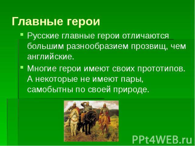 Главные герои Русские главные герои отличаются большим разнообразием прозвищ, чем английские. Многие герои имеют своих прототипов. А некоторые не имеют пары, самобытны по своей природе.