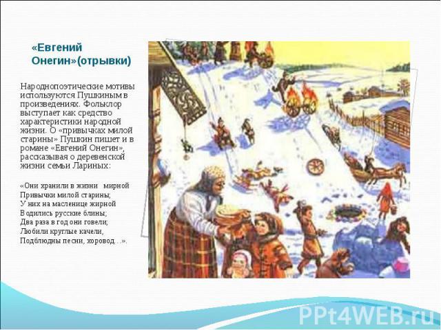 Народнопоэтические мотивы используются Пушкиным в произведениях. Фольклор выступает как средство характеристики народной жизни. О «привычках милой старины» Пушкин пишет и в романе «Евгений Онегин», рассказывая о деревенской жизни семьи…