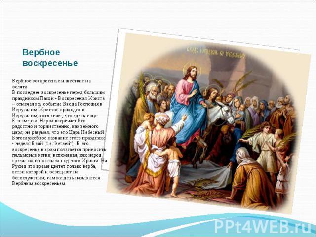 Вербное воскресенье и шествие на осляти В последнее воскресенье перед большим праздником Пасхи - Воскресения Христа – отмечалось событие Входа Господня в Иерусалим. Христос приходит в Иерусалим, хотя знает, что здесь ищут Его смерти. Народ встречает…