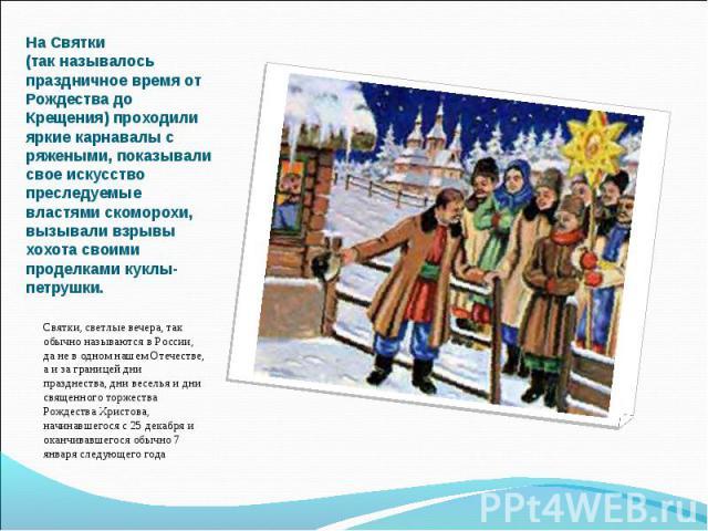Святки, светлые вечера, так обычно называются в России, да не в одном нашем Отечестве, а и за границей дни празднества, дни веселья и дни священного торжества Рождества Христова, начинавшегося с 25 декабря и оканчивавшегося обычно 7 января следующег…