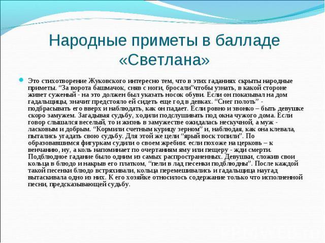 """Это стихотворение Жуковского интересно тем, что в этих гаданиях скрыты народные приметы. """"За ворота башмачок, сняв с ноги, бросали""""чтобы узнать, в какой стороне живет суженый - на это должен был указать носок обуви. Если он показывал на дом гадальщи…"""