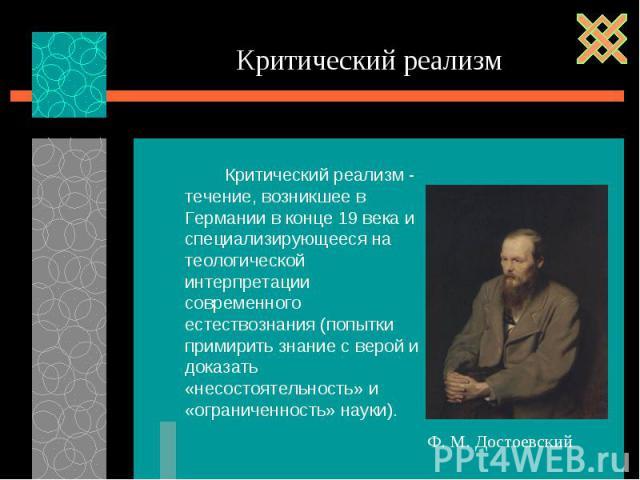 Критический реализм - течение, возникшее в Германии в конце 19 века и специализирующееся на теологической интерпретации современного естествознания (попытки примирить знание с верой и доказать «несостоятельность» и «ограниченность» науки). Критическ…