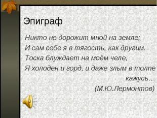 Никто не дорожит мной на земле; Никто не дорожит мной на земле; И сам себе я в т