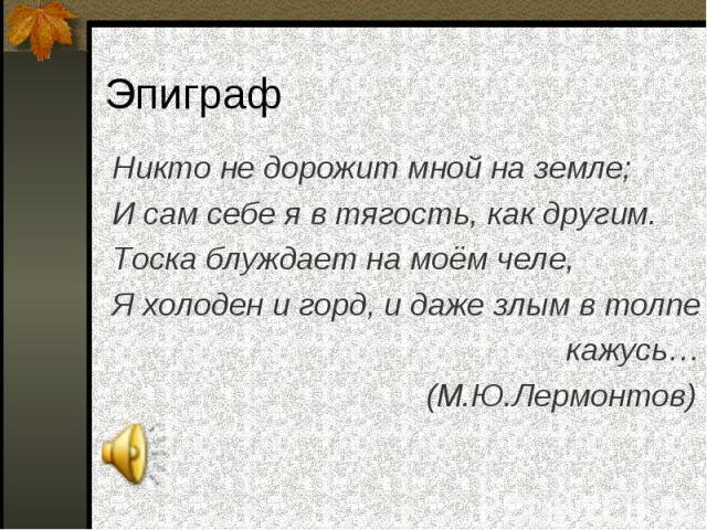 Никто не дорожит мной на земле; Никто не дорожит мной на земле; И сам себе я в тягость, как другим. Тоска блуждает на моём челе, Я холоден и горд, и даже злым в толпе кажусь… (М.Ю.Лермонтов)